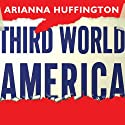 Third World America: How Our Politicians Are Abandoning the Middle Class and Betraying the American Dream (       UNABRIDGED) by Arianna Huffington Narrated by Coleen Marlo
