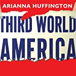 Third World America: How Our Politicians Are Abandoning the Middle Class and Betraying the American Dream | Arianna Huffington