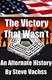 The Victory That Wasn t: An Alternate History of Secrets That Changed America s Destiny