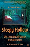 Mr. A. Van Kraft Sleepy Hollow: The Secret Life and Legend of Ichabod Crane