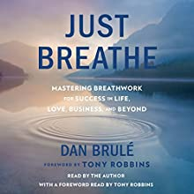 Just Breathe: Mastering Breathwork for Success in Life, Love, Business, and Beyond Audiobook by Dan Brule, Tony Robbins - foreword Narrated by Dan Brule