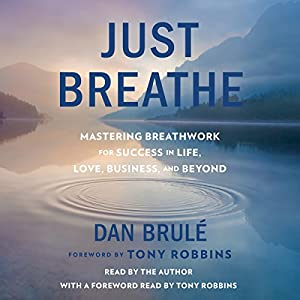 Just Breathe: Mastering Breathwork for Success in Life, Love, Business, and Beyond Hörbuch von Dan Brule, Tony Robbins - foreword Gesprochen von: Dan Brule