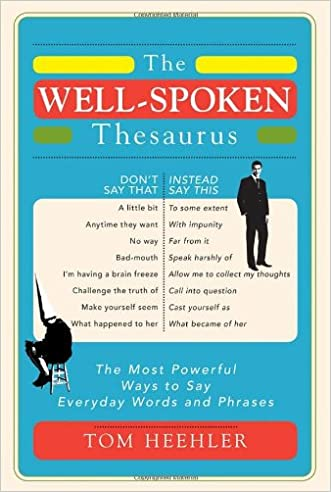 The Well-Spoken Thesaurus: The Most Powerful Ways to Say Everyday Words and Phrases written by Tom Heehler