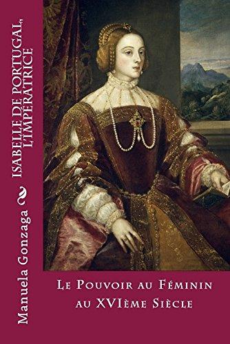 Manuela Gonzaga - Isabelle de Portugal, L'Impératrice: Le pouvoir au féminin au XVIème siècle (French Edition)