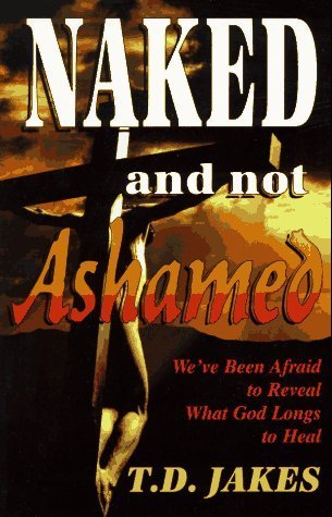Naked And Not Ashamed: We'Ve Been Afraid To Reveal What God Longs To Heal By Jakes, T. D. Published By Treasure House Paperback