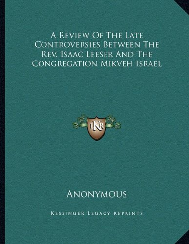 A Review of the Late Controversies Between the REV. Isaac Leeser and the Congregation Mikveh Israel