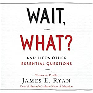 Wait, What?: And Life's Other Essential Questions Audiobook by James E. Ryan Narrated by James E. Ryan