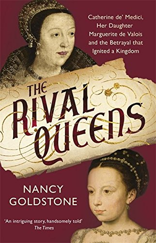 the-rival-queens-catherine-de-medici-her-daughter-marguerite-de-valois-and-the-betrayal-that-ignited