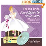 The DIY Bride An Affair to Remember: 40 Fantastic Projects to Celebrate Your Unique Wedding Style (Stonesong Press Books)