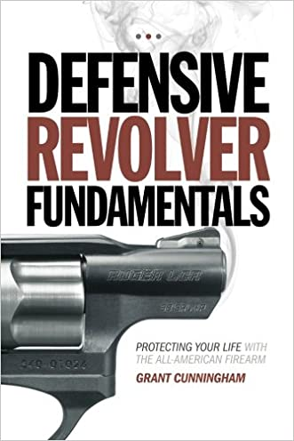 Defensive Revolver Fundamentals: Protecting Your Life With the All-American Firearm written by Grant Cunningham