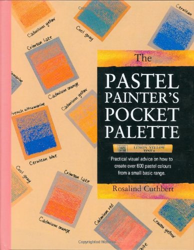 The Pastel Painter's Pocket Palette: Practical Visual Advice on How to Create Over 600 Pastel Colours from a Small Basic Range