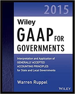 Wiley GAAP For Governments 2015: Interpretation And Application Of Generally Accepted Accounting Principles For State And Local Governments (Wiley Regulatory Reporting)