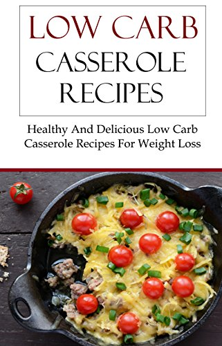 Low Carb Casserole Recipes: Healthy And Delicious Low Carb Casserole Recipes For Weightloss by Brian Smith