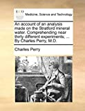 An account of an analysis made on the Stratford mineral water. Comprehending near thirty different experiments; ... By Charles Perry, M.D. (1140919415) by Perry, Charles