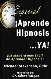 Aprende Hipnosis... Ya!: La manera mas facil de aprender hipnosis! (Spanish Edition)