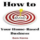 How to Brand Your Home-Based Business: Work from Home Series, Book 4 Hörbuch von Sam Kerns Gesprochen von: Anna Crowe