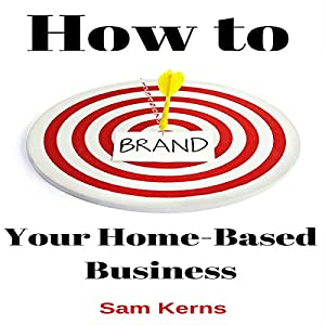 How to Brand Your Home-Based Business: Work from Home Series, Book 4 Hörbuch von Sam Kerns Gesprochen von: Anna Crowe