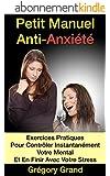 Petit Manuel Anti-Anxi�t�: Exercices Pratiques Pour Contr�ler instantan�ment votre mental Et En Finir D�finitivement Avec  Votre Stress