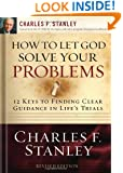 How to Let God Solve Your Problems: 12 Keys for Finding Clear Guidance in Life's Trials