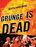 Grunge Is Dead: The Oral History of Seattle Rock Music