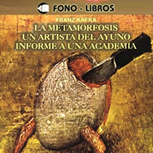 La Metamorfosis, Un Artista del Ayuno, Informe a una Academia [The Metamorphosis, A Fasting Artist, A Report to an Academy] Audiobook