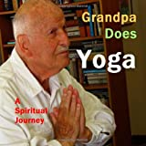 Grandpa Does Yoga: A Spiritual Journey (The Grandpa Trio)