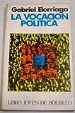 La vocacion politica - Gabriel Elorriaga