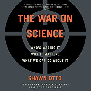 The War on Science: Who's Waging It, Why It Matters, What We Can Do About It Hörbuch von Shawn Lawrence Otto Gesprochen von: Peter Berkrot