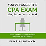 You've Passed the CPA Exam: Your Guide to a Successful Career in Finance and Accounting: The Career CPA, Book 2 | Kary R. Shumway