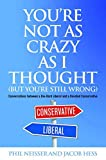 You're Not as Crazy as I Thought (But You're Still Wrong): Conversations between a Die-Hard Liberal and a Devoted Conservative