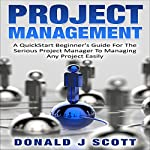 Project Management: A Quick Start Beginner's Guide for the Serious Project Manager to Managing Any Project Easily | Donald J. Scott