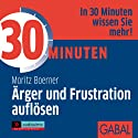 30 Minuten Ärger und Frustration auflösen Hörbuch von Moritz Boerner Gesprochen von: Gilles Karolyi, Gabi Franke, Heiko Grauel