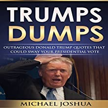 Trumps Dumps: Outrageous Donald Trump Quotes That Could Sway Your Presidential Vote: Donald Trump for President 2016? (       UNABRIDGED) by Michael Joshua Narrated by Jonathan Johns