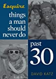 Things a Man Should Never Do Past 30 (Esquire Books (Hearst)) (1588164691) by Katz, David