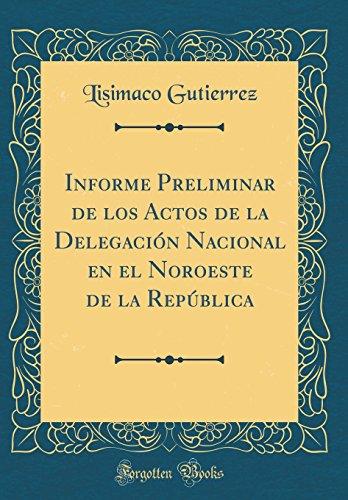 Informe Preliminar de los Actos de la Delegacion Nacional en el Noroeste de la Republica (Classic Reprint)  [Gutierrez, Lisimaco] (Tapa Dura)