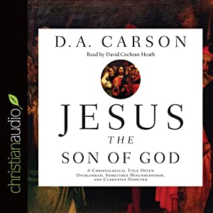 Jesus the Son of God: A Christological Title Often Overlooked, Sometimes Misunderstood, and Currently Disputed | [D. A. Carson]