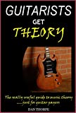 Guitarists Get Theory: The really useful guide to music theory: .....just for guitar players