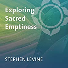 Exploring Sacred Emptiness  by Stephen Levine Narrated by Stephen Levine