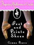 Ballet Feet & Pointe Shoes (An Aspiring Ballerina's Guide To... Book 1)