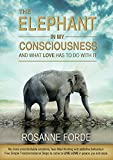 The Elephant In My Consciousness And What Love Has To Do With It: No more uncontrollable emotions, fearful thinking & addictive behaviours. 5 Simple Transformational Steps to LIVE LOVE in peace & joy