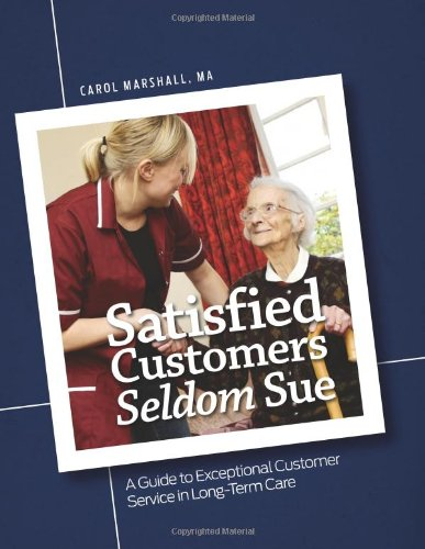 Satisfied Customers Seldom Sue: A Guide to Exceptional Customer Service in Long-Term Care Carol Marshall and MA