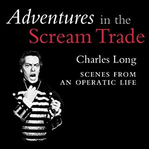Adventures in the Scream Trade: Scenes from an Operatic Life | [Charles Long]