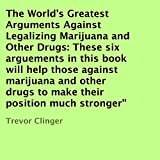 img - for The World's Greatest Arguments Against Legalizing Marijuana and Other Drugs: These Six Arguements in This Book Will Help Those against Marijuana and Other Drugs to Make Their Position Much Stronger book / textbook / text book