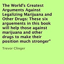The World's Greatest Arguments Against Legalizing Marijuana and Other Drugs: These Six Arguements in This Book Will Help Those against Marijuana and Other Drugs to Make Their Position Much Stronger (       UNABRIDGED) by Trevor Clinger Narrated by Alan Bennett