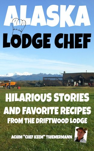 "Alaska Lodge Chef: Hilarious Stories And Favorite Recipes From The Driftwood Lodge by Achim ""Chef Keem"" Thiemermann"