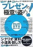 プレゼンの極意を盗め!—スライド・動画・アニメなどナマ資料DVD付