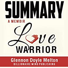 Summary: Love Warrior: A Memoir by Glennon Doyle Melton Audiobook by  Billionaire Mind Publishing Narrated by Jorie Raine Fradella