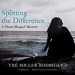 Splitting the Difference: A Heart-Shaped Memoir | Tré Miller Rodríguez