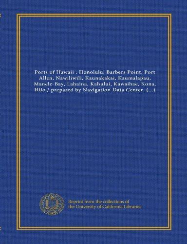 Ports of Hawaii : Honolulu, Barbers Point, Port Allen, Nawiliwili, Kaunakakai, Kaumalapau, Manele-Bay, Lahaina, Kahului, Kawaihae, Kona, Hilo / ... of Engineers, Water Resources Support Center