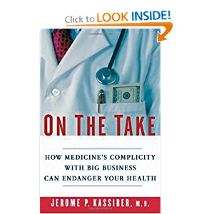 On the Take: How Medicine's Complicity with Big Business Can Endanger Your Health Jerome P. Kassirer